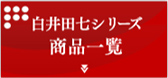 白井田七シリーズ商品一覧