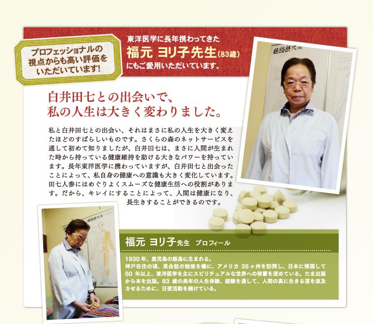 盗用医学に長年携わってきた福元ヨリ子先生にもご愛用いただいています。白井田七との出会いで、私の人生は大きく変わりました。