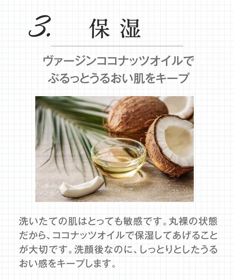 ヴァージンココナッツオイルでぷるっと潤い肌をキープ。