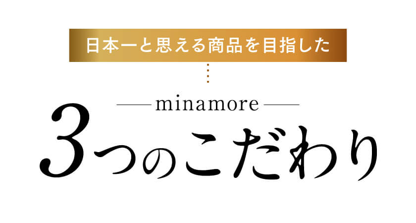 ミナモアは品質と実感力に日本一こだわって開発した商品です。業界トップクラスの配合量、原液換算量9900㎎を配合。馬同等のアミノ酸量を誇る国産プラセンタを、高級エステサロンにも負けない量で、贅沢に配合しました。