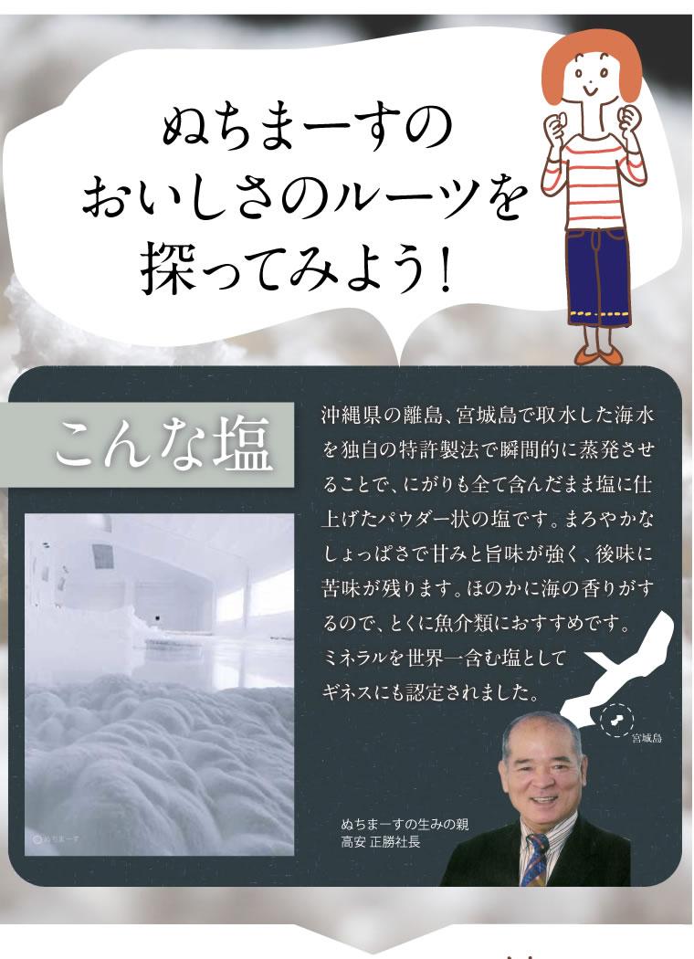 ぬちまーすのおいしさのルーツをさぐってみよう!沖縄県の離島、宮城島で取水した海水を独自の特許製法で瞬間的に蒸発させてことで、にがりも全て含んだまま塩に仕上げたパウダー状の塩です。