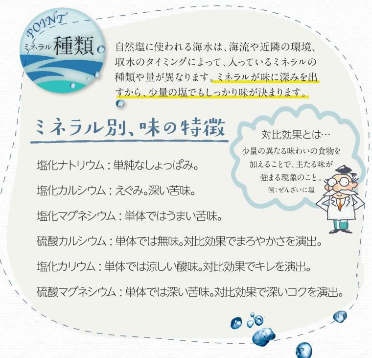 ミネラル種類 自然塩に使われる海水は海流や近隣の環境取水のタイミングによって、入っているミネラルの種類や量が異なります。ミネラル別味の特徴