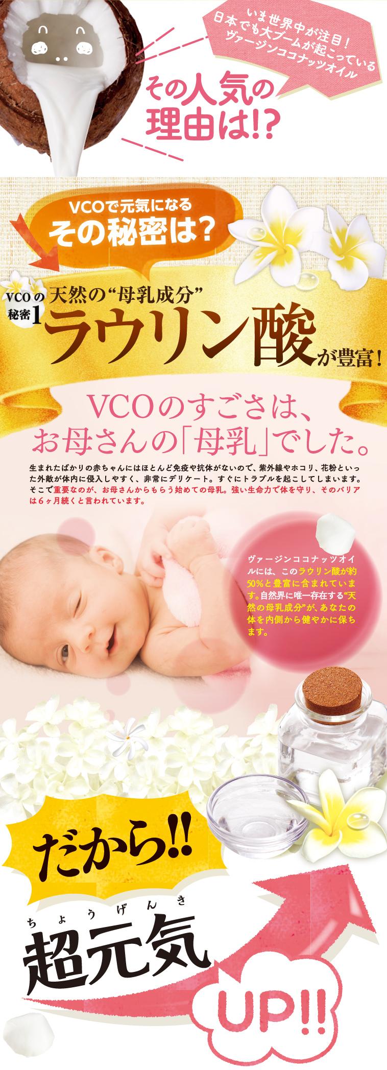 VCOで元気になるその秘密は、天然の母乳成分ラウリン酸が豊富に含まれること。生まれたばかりの赤ちゃんにはほとんど免疫や抗体がないので、紫外線やホコリ、花粉といった外敵が体内に侵入しやすく、非常にデリケート。そこで重要なのが、お母さんからもらう母乳。強い生命力で体を守り、そのバリアは6ヵ月続くといわれています。